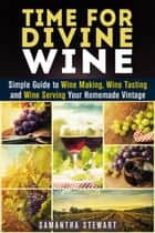 Time for Divine Wine: Simple Guide to Wine Making, Wine Tasting and Wine Serving Your Homemade Vintage - Homemade Wine Recipes, Guide to Making Wine at Home ebook by Samantha Stewart