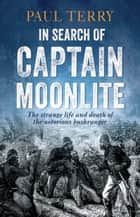 In Search of Captain Moonlite - Bushranger, conman, warrior, lunatic ebook by Paul Terry