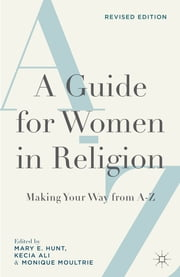 A Guide for Women in Religion, Revised Edition - Making Your Way from A-Z ebook by Mary E. Hunt,Kecia Ali,Monique Moultrie