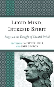Lucid Mind, Intrepid Spirit - Essays on the Thought of Chantal Delsol ebook by Lauren K. Hall,Paul Seaton,Carl Eric Scott,Peter Augustine Lawler