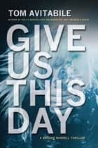Give Us This Day - A Brooke Burrell Thriller ebook by Tom Avitabile
