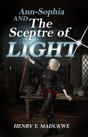 Ann-Sophia and The Sceptre of Light ebook by Henry Y. Madukwe