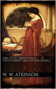 Practical clairvoyance, psychomancy and crystal gazing ebook by William Walker Atkinson