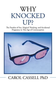 WHY KNOCKED UP? - The Paradox of Sex, Magical Thinking, and Accidental Pregnancy in This Age of Contraception ebook by CAROL CASSELL Ph D