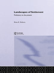 Landscapes of Settlement - Prehistory to the Present ebook by Brian Roberts