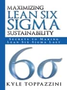 Maximizing Lean Six Sigma Sustainability ebook by Kyle Toppazzini