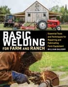 Basic Welding for Farm and Ranch - Essential Tools and Techniques for Repairing and Fabricating Farm Equipment ebook by William Galvery, Michael Martindell