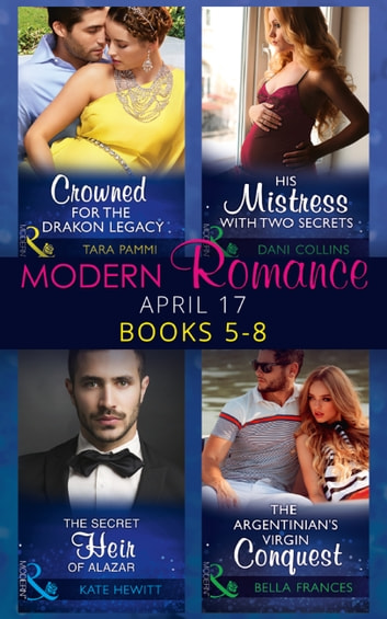 Modern Romance April 2017 Books 5 - 8: The Secret Heir of Alazar / Crowned for the Drakon Legacy / His Mistress with Two Secrets / The Argentinian's Virgin Conquest (Mills & Boon e-Book Collections) eBook by Kate Hewitt,Tara Pammi,Dani Collins,Bella Frances