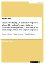 Shock advertising. Are consumer responses affected by culture? A case study on Benetton campaigns under Oliviero Toscani examining German and English responses - United Colours - United Opinions - United Cultures ebook by Kerstin Holz