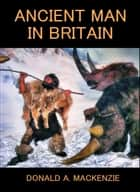 Ancient Man in Britain ebook by Donald Alexander Mackenzie