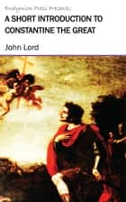 A Short Introduction to Constantine the Great ebook by John Lord