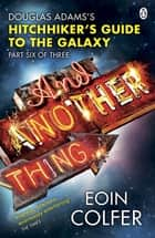And Another Thing ... - Douglas Adams' Hitchhiker's Guide to the Galaxy. As heard on BBC Radio 4 eBook by Eoin Colfer