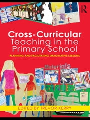 Cross-Curricular Teaching in the Primary School - Planning and Facilitating Imaginative Lessons ebook by Trevor Kerry