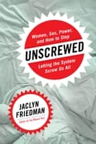 Unscrewed - Women, Sex, Power, and How to Stop Letting the System Screw Us All ebook by Jaclyn Friedman