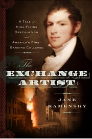 The Exchange Artist - A Tale of High-Flying Speculation and America's First Banking Collapse ebook by Jane Kamensky