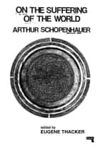 On the Suffering of the World ebook by Arthur Schopenhauer, Eugene Thacker