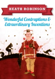 Heath Robinson - Wonderful Contraptions and Extraordinary Inventions ebook by William Heath Robinson