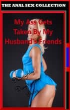 My Ass Gets Taken By My Husband's Friends ebook by Naughty Daydreams Press
