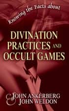 "Knowing the Facts about Divination Practices and Occult ""Games"" ebook by John Ankerberg"