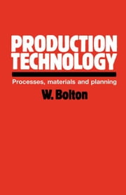 Production Technology: Processes, Materials and Planning ebook by Bolton, William