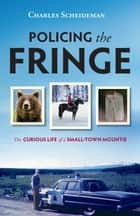 Policing the Fringe - The Curious Life of a Small-Town Mountie ebook by Charles Scheideman