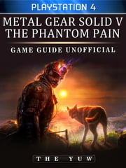 Metal Gear Solid 5 Phantom Pain Playstation 4 Game Guide Unofficial ebook by The Yuw