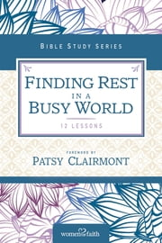 Finding Rest in a Busy World - I Need to Slow Down but I Can't! ebook by Women of Faith,Patsy Clairmont