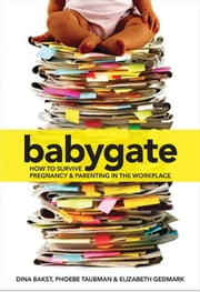 Babygate - How to Survive Pregnancy and Parenting in the Workplace ebook by Dina Bakst,Phoebe Taubman,Elizabeth Gedmark