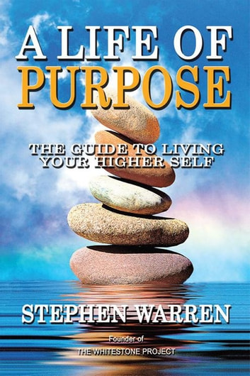 A Life of Purpose - The Guide to Living Your Higher Self ebook by Stephen Warren