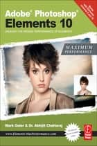 Adobe Photoshop Elements 10: Maximum Performance - Unleash the hidden performance of Elements ebook by Mark Galer, Abhijit Chattaraj