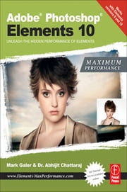 Adobe Photoshop Elements 10: Maximum Performance - Unleash the hidden performance of Elements ebook by Mark Galer,Abhijit Chattaraj
