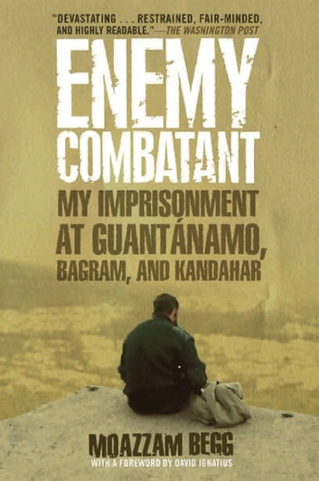 Enemy Combatant - My Imprisonment at Guantanamo, Bagram, and Kandahar ebook by Moazzam Begg,Victoria Brittain