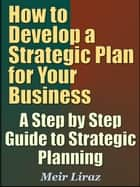 How to Develop a Strategic Plan for Your Business A Step by Step Guide to Strategic Planning - Small Business Management ebook by Meir Liraz