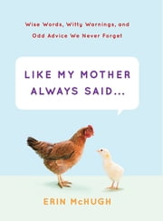 Like My Mother Always Said . . . - Wise Words, Witty Warnings, and Odd Advice We Never Forget eBook by Erin McHugh