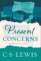 Present Concerns - Journalistic Essays ebook by C. S. Lewis