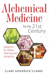 Alchemical Medicine for the 21st Century: Spagyrics for Detox, Healing, and Longevity - Spagyrics for Detox, Healing, and Longevity ebook by Clare Goodrick-Clarke