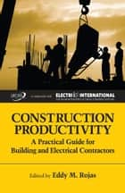 Construction Productivity - A Practical Guide for Building and Electrical Contractors ebook by Eddy M. Rojas