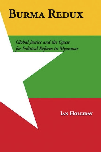 Burma Redux - Global Justice and the Quest for Political Reform in Myanmar ebook by Ian Holliday