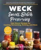 WECK Small-Batch Preserving - Year-Round Recipes for Canning, Fermenting, Pickling, and More eBook by Stephanie Thurow, WECK