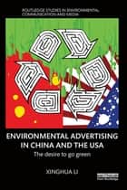 Environmental Advertising in China and the USA - The desire to go green ebook by Xinghua Li