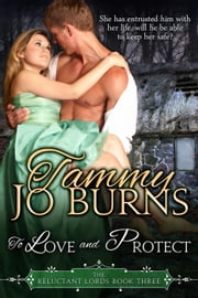 To Love and Protect - The Reluctant Lords, #3 ebook by Tammy Jo Burns