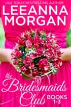 The Bridesmaids Club Boxed Set (Books 1-3) - Three Small Town Romances ebook by Leeanna Morgan