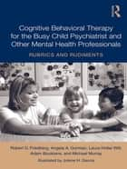 Cognitive Behavioral Therapy for the Busy Child Psychiatrist and Other Mental Health Professionals - Rubrics and Rudiments ebook by Robert D. Friedberg, Angela A. Gorman, Laura Hollar Wilt,...