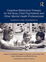 Cognitive Behavioral Therapy for the Busy Child Psychiatrist and Other Mental Health Professionals - Rubrics and Rudiments ebook by Robert D. Friedberg,Angela A. Gorman,Laura Hollar Wilt,Adam Biuckians,Michael Murray
