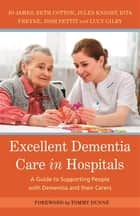 Excellent Dementia Care in Hospitals - A Guide to Supporting People with Dementia and their Carers ebook by Jo James, Jules Knight, Bethany Cotton,...