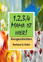 1234 Mama ist hier! - Kursgeschichten ebook by Barbara D. Kuhn