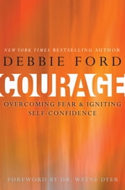 Courage - Overcoming Fear and Igniting Self-Confidence ebook by Debbie Ford,Wayne W. Dyer