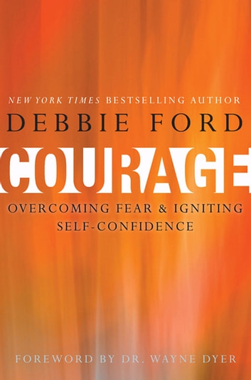 Courage - Overcoming Fear and Igniting Self-Confidence ebook by Debbie Ford,Wayne W Dyer