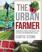 The Urban Farmer - Growing Food for Profit on Leased and Borrowed Land ebook by Curtis Stone