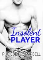 Insolent Player eBook by Phoebe P. Campbell